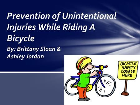 By: Brittany Sloan & Ashley Jordan Prevention of Unintentional Injuries While Riding A Bicycle.
