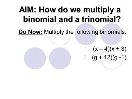 AIM: How do we multiply a binomial and a trinomial? Do Now: Multiply the following binomials: 1.(x – 4)(x + 3) 2.(g + 12)(g -1)