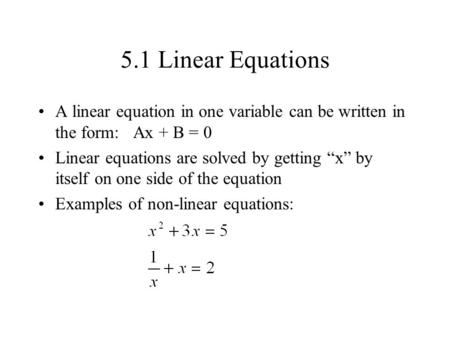 "5.1 Linear Equations A linear equation in one variable can be written in the form: Ax + B = 0 Linear equations are solved by getting ""x"" by itself on one."
