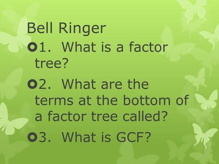 Bell Ringer  1. What is a factor tree?  2. What are the terms at the bottom of a factor tree called?  3. What is GCF?