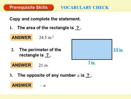 Prerequisite Skills VOCABULARY CHECK ANSWER 24.5 in. 2 1. The area of the rectangle is ?. 2. The perimeter of the rectangle is ?. 3. The opposite of any.