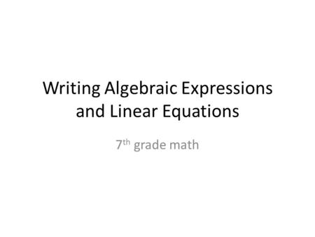 Writing Algebraic Expressions and Linear Equations 7 th grade math.