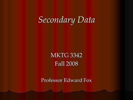 Secondary Data MKTG 3342 Fall 2008 Professor Edward Fox.