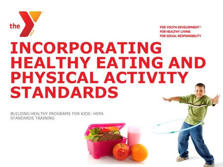 INCORPORATING HEALTHY EATING AND PHYSICAL ACTIVITY STANDARDS BUILDING HEALTHY PROGRAMS FOR KIDS: HEPA STANDARDS TRAINING.