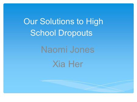 Our Solutions to High School Dropouts Naomi Jones Xia Her.