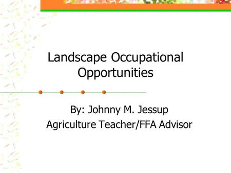 Landscape Occupational Opportunities By: Johnny M. Jessup Agriculture Teacher/FFA Advisor.