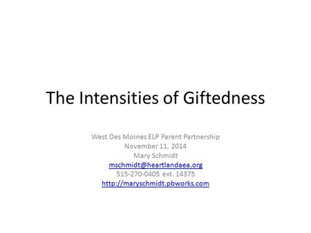 The Intensities of Giftedness West Des Moines ELP Parent Partnership November 11, 2014 Mary Schmidt 515-270-0405 ext. 14375