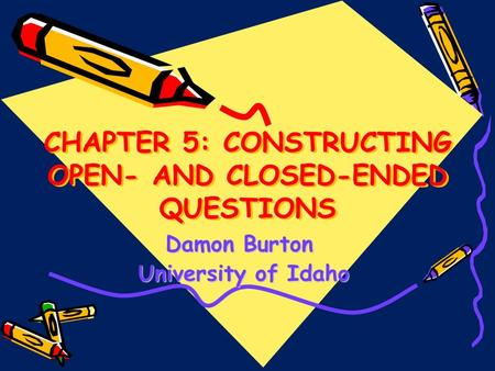 CHAPTER 5: CONSTRUCTING OPEN- AND CLOSED-ENDED QUESTIONS Damon Burton University of Idaho University of Idaho.