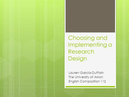 Choosing and Implementing a Research Design Lauren Garcia-DuPlain The University of Akron English Composition 112.