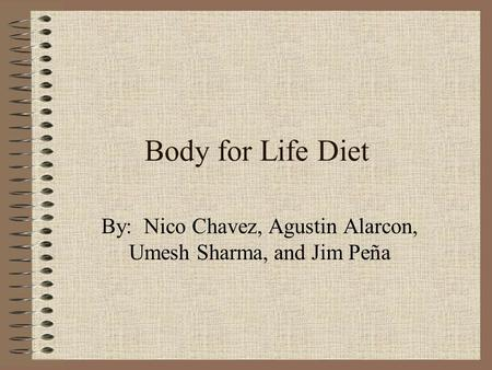 Body for Life Diet By: Nico Chavez, Agustin Alarcon, Umesh Sharma, and Jim Peña.