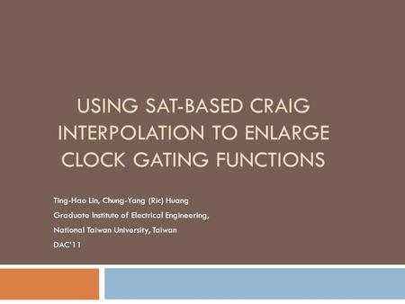 USING SAT-BASED CRAIG INTERPOLATION TO ENLARGE CLOCK GATING FUNCTIONS Ting-Hao Lin, Chung-Yang (Ric) Huang Graduate Institute of Electrical Engineering,