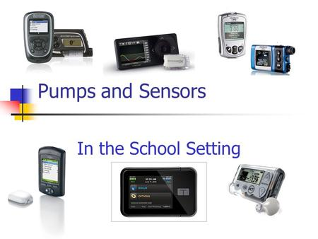 Pumps and Sensors In the School Setting. 2 Agenda Comparison of available insulin pumps Continuous glucose monitors Pump therapy & CGM in the school setting.