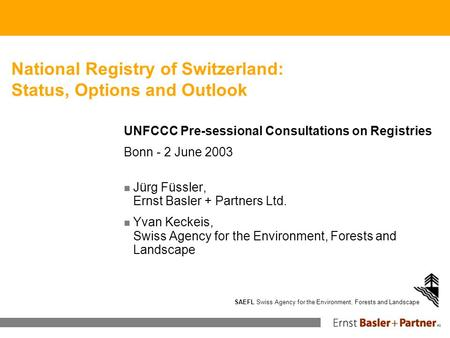 SAEFL Swiss Agency for the Environment, Forests and Landscape National Registry of Switzerland: Status, Options and Outlook UNFCCC Pre-sessional Consultations.