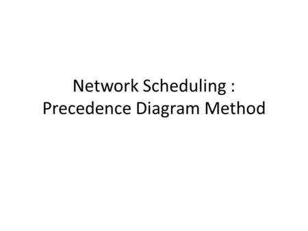 Network Scheduling : Precedence Diagram Method. In AOA and precedence diagramming, the activities are represented by nodes rather than arrows.