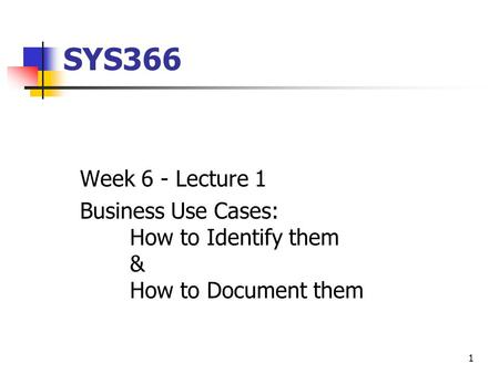 SYS366 Week 6 - Lecture 1 Business Use Cases: 	How to Identify them 	& 	How to Document them.