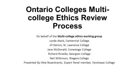 Ontario Colleges Multi- college Ethics Review Process On behalf of the Multi-college ethics working group Lynda Atack, Centennial College Jill Dennis,