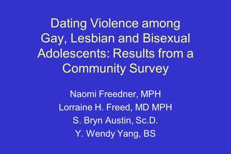Dating Violence among Gay, Lesbian and Bisexual Adolescents: Results from a Community Survey Naomi Freedner, MPH Lorraine H. Freed, MD MPH S. Bryn Austin,