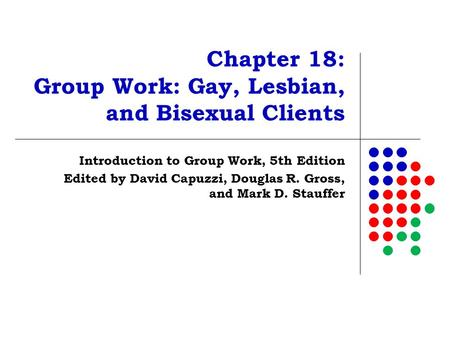 Chapter 18: Group Work: Gay, Lesbian, and Bisexual Clients Introduction to Group Work, 5th Edition Edited by David Capuzzi, Douglas R. Gross, and Mark.