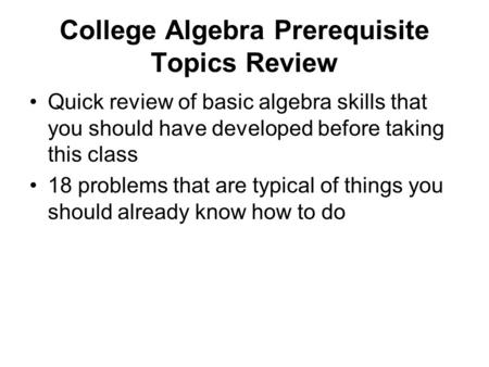 College Algebra Prerequisite Topics Review Quick review of basic algebra skills that you should have developed before taking this class 18 problems that.