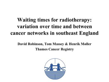 Waiting times for radiotherapy: variation over time and between cancer networks in southeast England David Robinson, Tom Massey & Henrik Møller Thames.
