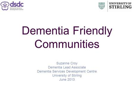 Dementia Friendly Communities Suzanne Croy Dementia Lead Associate Dementia Services Development Centre University of Stirling June 2013.