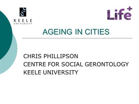 AGEING IN CITIES AGEING IN CITIES CHRIS PHILLIPSON CENTRE FOR SOCIAL GERONTOLOGY KEELE UNIVERSITY.