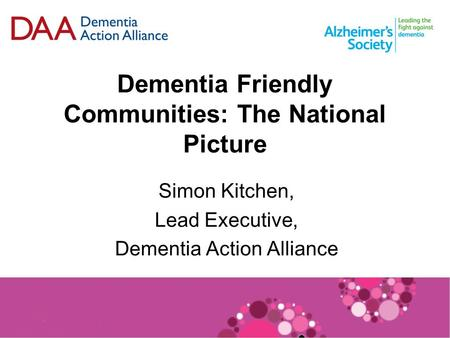 Dementia Friendly Communities: The National Picture Simon Kitchen, Lead Executive, Dementia Action Alliance.