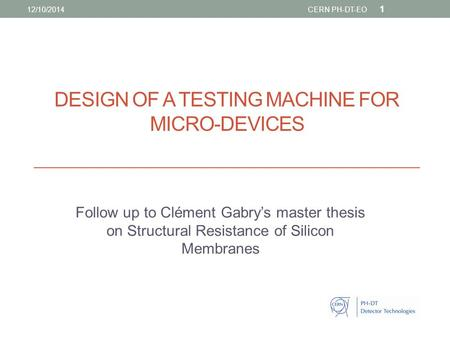 DESIGN OF A TESTING MACHINE FOR MICRO-DEVICES Follow up to Clément Gabry's master thesis on Structural Resistance of Silicon Membranes 1 12/10/2014CERN.