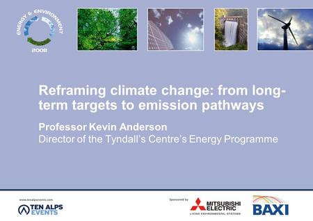 Reframing climate change: from long- term targets to emission pathways Professor Kevin Anderson Director of the Tyndall's Centre's Energy Programme.