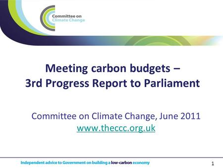 1 Meeting carbon budgets – 3rd Progress Report to Parliament Committee on Climate Change, June 2011 www.theccc.org.uk.