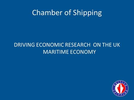 Chamber of Shipping DRIVING ECONOMIC RESEARCH ON THE UK MARITIME ECONOMY.