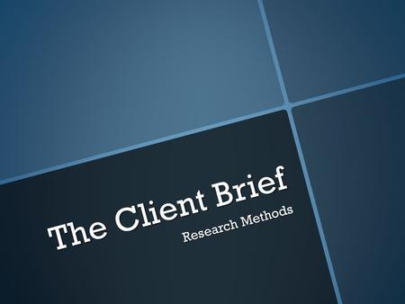 The Client Brief Research Methods. What you need to know?  select and use research methods, / 1. interviews/focus groups; 2. questionnaires/surveys;