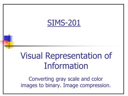 SIMS-201 Converting gray scale and color images to binary. Image compression. Visual Representation of Information.