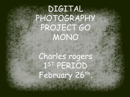 DIGITAL PHOTOGRAPHY PROJECT GO MONO Charles rogers 1 ST PERIOD February 26 th.