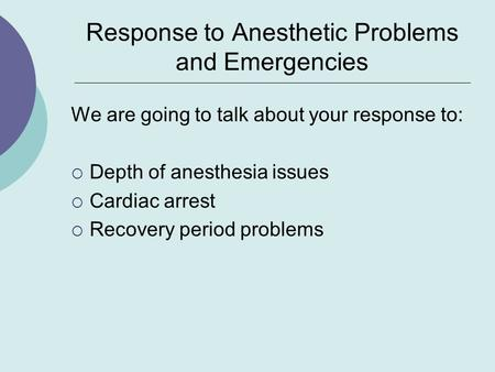 Response to Anesthetic Problems and Emergencies We are going to talk about your response to:  Depth of anesthesia issues  Cardiac arrest  Recovery period.