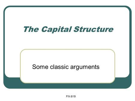 FIN 819 The Capital Structure Some classic arguments.