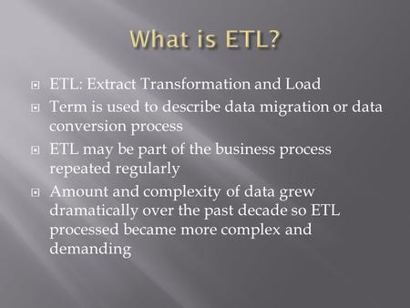  ETL: Extract Transformation and Load  Term is used to describe data migration or data conversion process  ETL may be part of the business process repeated.