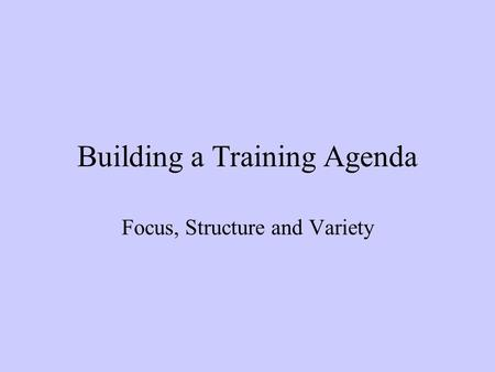 Building a Training Agenda Focus, Structure and Variety.