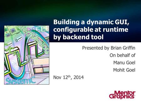 Presented by Brian Griffin On behalf of Manu Goel Mohit Goel Nov 12 th, 2014 Building a dynamic GUI, configurable at runtime by backend tool.