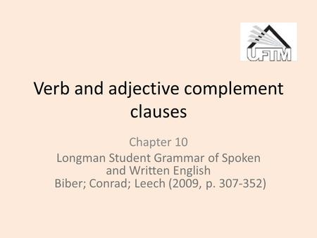 Verb and adjective complement clauses Chapter 10 Longman Student Grammar of Spoken and Written English Biber; Conrad; Leech (2009, p. 307-352)