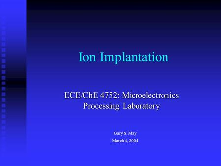 Ion Implantation ECE/ChE 4752: Microelectronics Processing Laboratory Gary S. May March 4, 2004.