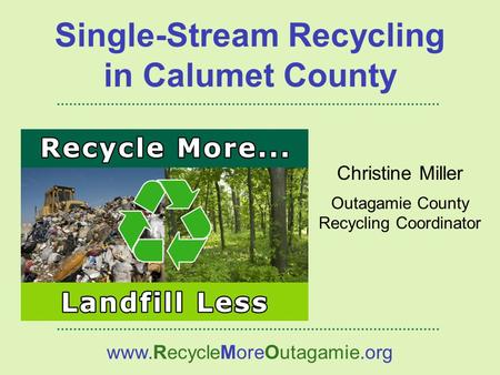 Christine Miller Outagamie County Recycling Coordinator www.RecycleMoreOutagamie.org Single-Stream Recycling in Calumet County.