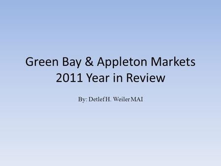 Green Bay & Appleton Markets 2011 Year in Review By: Detlef H. Weiler MAI.