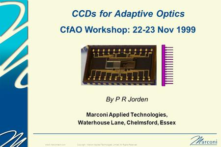 Copyright : Marconi Applied Technologies Limited. All Rights Reserved. www.marconitech.com CCDs for Adaptive Optics CfAO Workshop: 22-23 Nov 1999 By P.