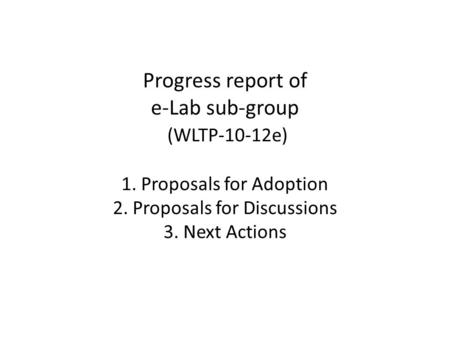 Progress report of e-Lab sub-group (WLTP-10-12e) 1. Proposals for Adoption 2. Proposals for Discussions 3. Next Actions.