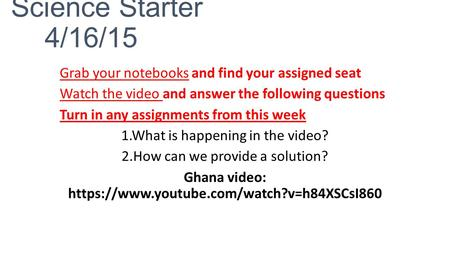 Science Starter 4/16/15 Grab your notebooks and find your assigned seat Watch the video and answer the following questions Turn in any assignments from.