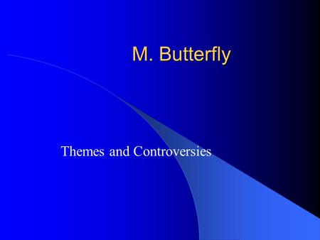 M. Butterfly Themes and Controversies. East vs. West The most obvious theme is the interaction between the Western world (Europe and the United States)