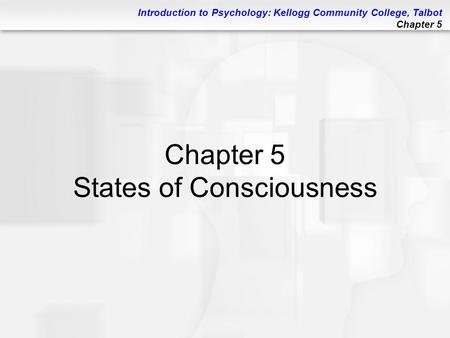 Introduction to Psychology: Kellogg Community College, Talbot Chapter 5 Chapter 5 States of Consciousness.