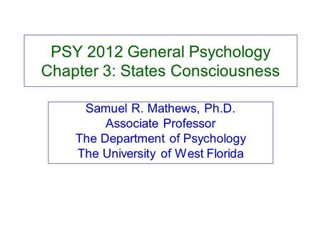 PSY 2012 General Psychology Chapter 3: States Consciousness Samuel R. Mathews, Ph.D. Associate Professor The Department of Psychology The University of.