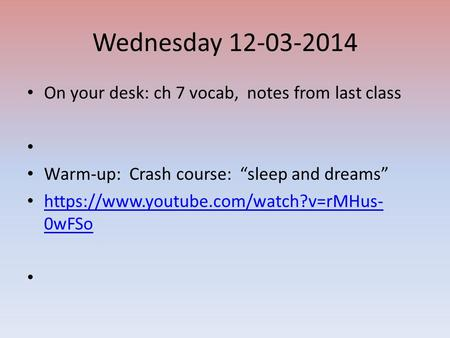 "Wednesday 12-03-2014 On your desk: ch 7 vocab, notes from last class Warm-up: Crash course: ""sleep and dreams"" https://www.youtube.com/watch?v=rMHus- 0wFSo."